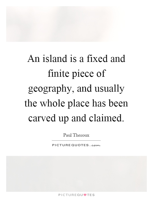 An island is a fixed and finite piece of geography, and usually the whole place has been carved up and claimed Picture Quote #1
