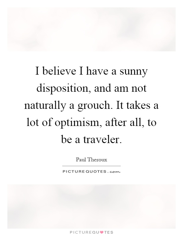 I believe I have a sunny disposition, and am not naturally a grouch. It takes a lot of optimism, after all, to be a traveler Picture Quote #1