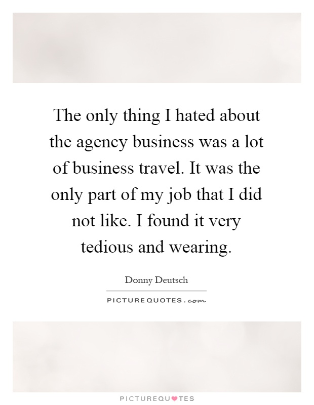 The only thing I hated about the agency business was a lot of...  Picture Qu...