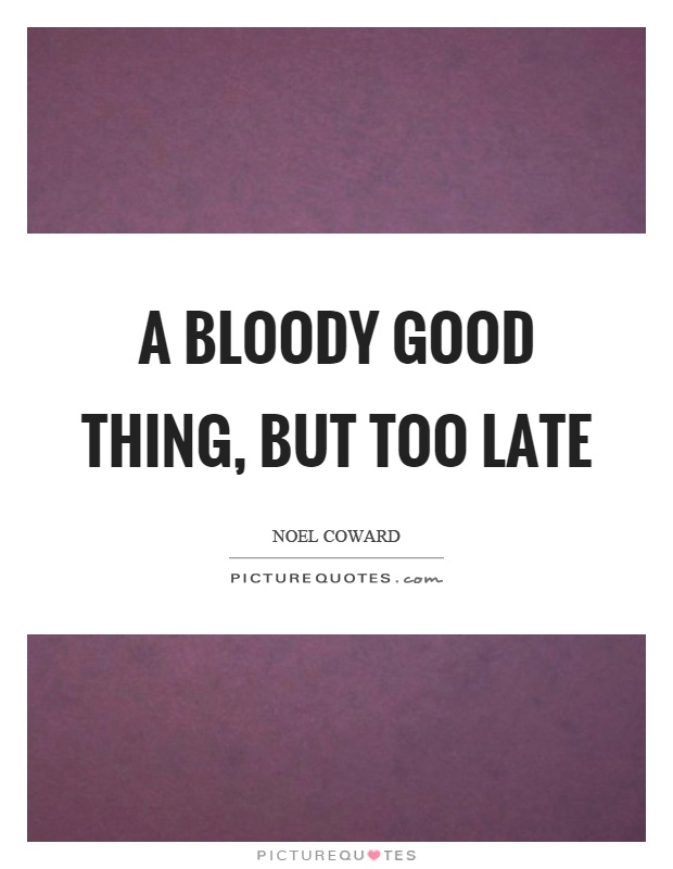 A bloody good thing, but too late Picture Quote #1