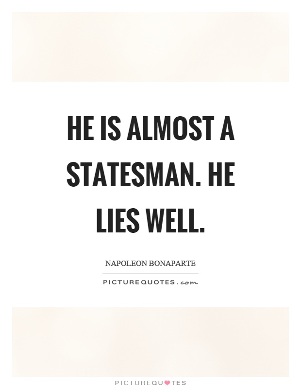 He is almost a statesman. He lies well Picture Quote #1