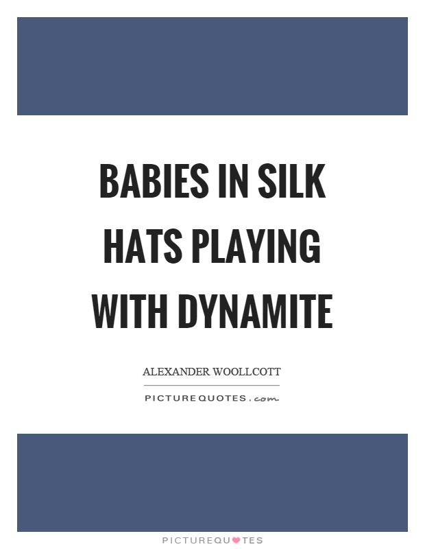 Babies in silk hats playing with dynamite Picture Quote #1