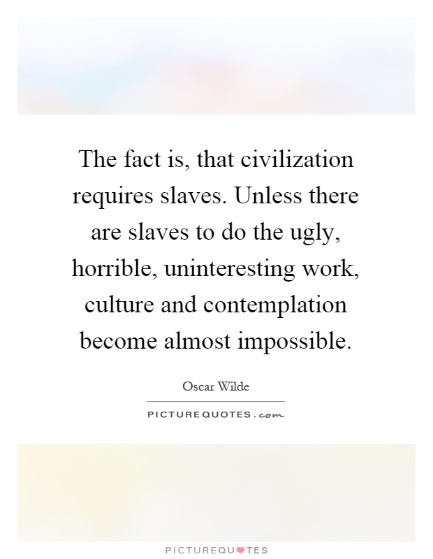 The fact is, that civilization requires slaves. Unless there are slaves to do the ugly, horrible, uninteresting work, culture and contemplation become almost impossible Picture Quote #1