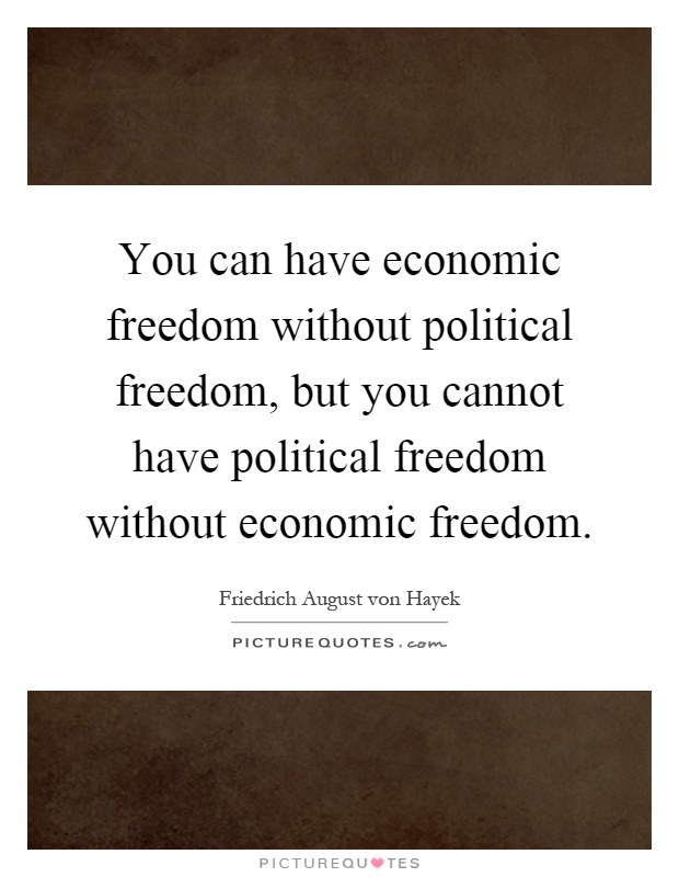 You can have economic freedom without political freedom, but you cannot have political freedom without economic freedom Picture Quote #1