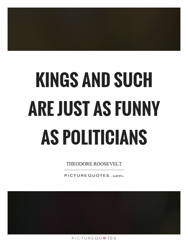 Kings and such are just as funny as politicians Picture Quote #1
