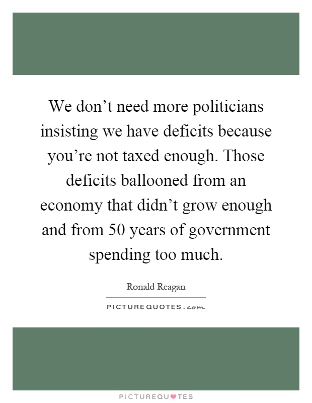 We don't need more politicians insisting we have deficits because you're not taxed enough. Those deficits ballooned from an economy that didn't grow enough and from 50 years of government spending too much Picture Quote #1