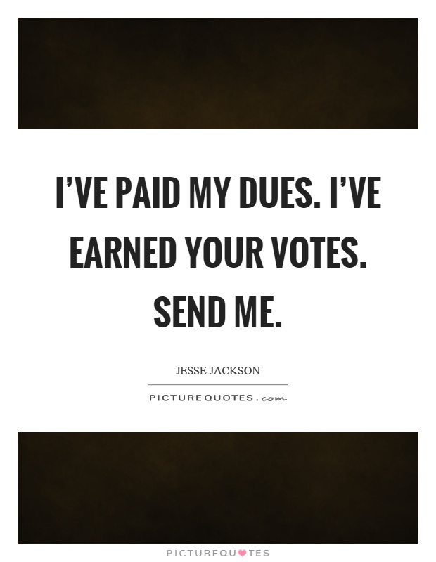 I've paid my dues. I've earned your votes. Send me Picture Quote #1