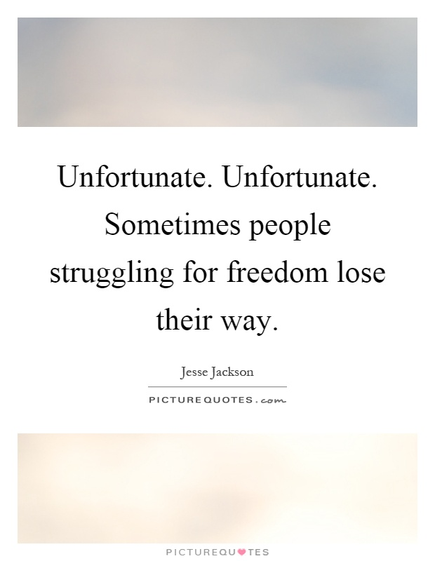 Unfortunate. Unfortunate. Sometimes people struggling for freedom lose their way Picture Quote #1