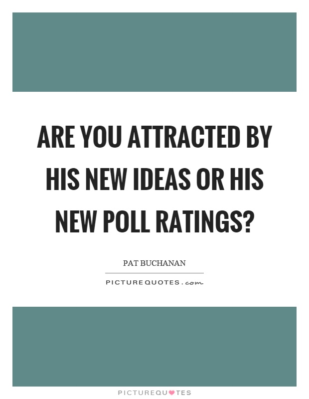 Are you attracted by his new ideas or his new poll ratings? Picture Quote #1