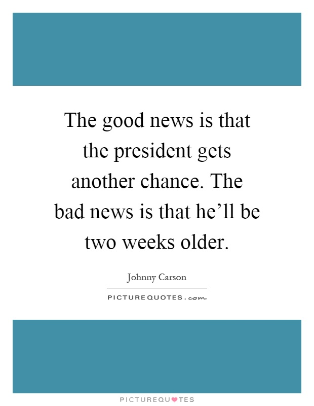 The good news is that the president gets another chance. The bad news is that he'll be two weeks older Picture Quote #1