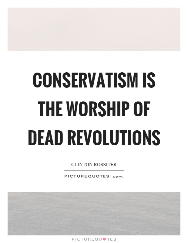 Conservatism is the worship of dead revolutions Picture Quote #1