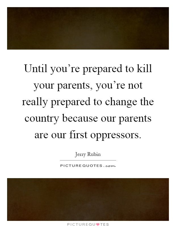 Until you're prepared to kill your parents, you're not really prepared to change the country because our parents are our first oppressors Picture Quote #1