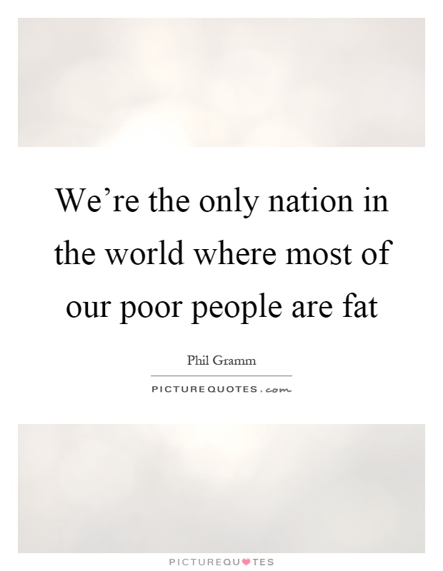 We're the only nation in the world where most of our poor people are fat Picture Quote #1