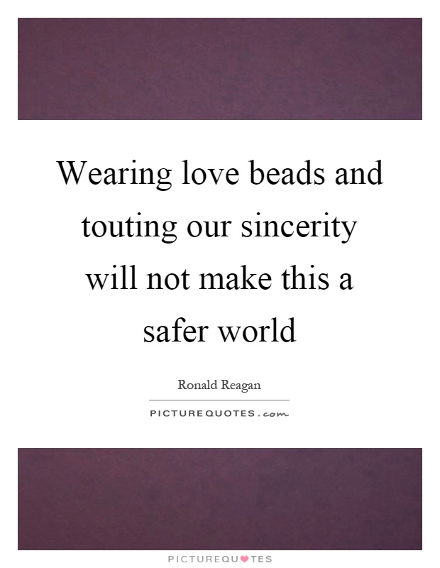 Wearing love beads and touting our sincerity will not make this a safer world Picture Quote #1