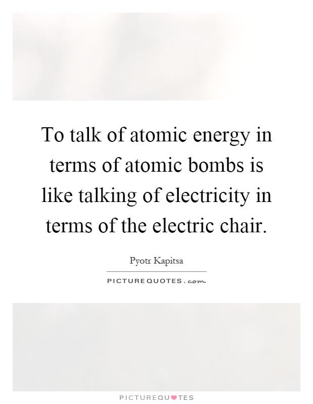 To talk of atomic energy in terms of atomic bombs is like talking of electricity in terms of the electric chair Picture Quote #1