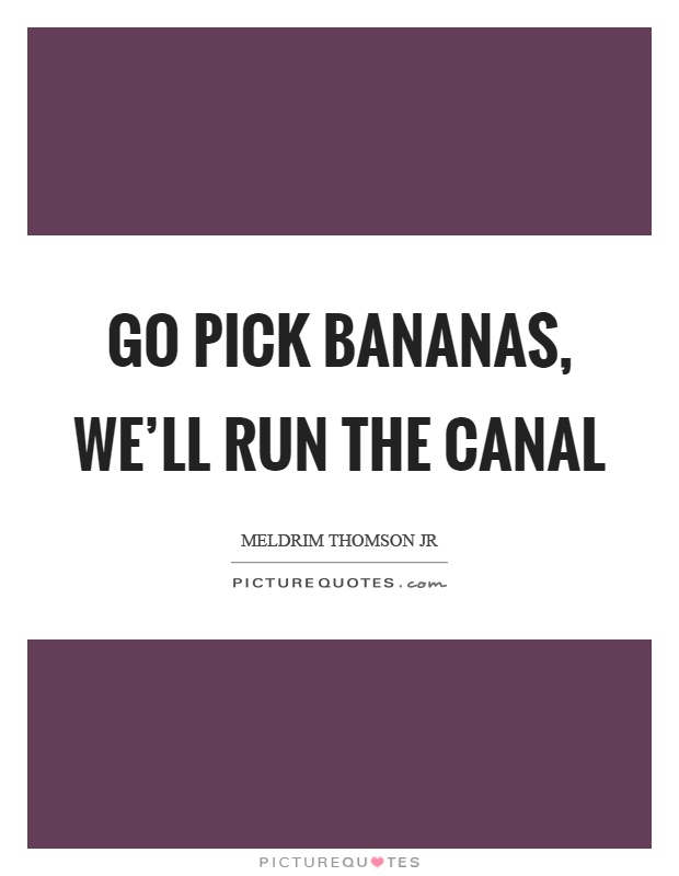 Go pick bananas, we'll run the canal Picture Quote #1