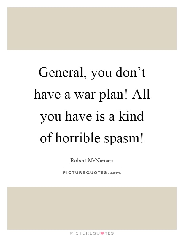General, you don't have a war plan! All you have is a kind of horrible spasm! Picture Quote #1