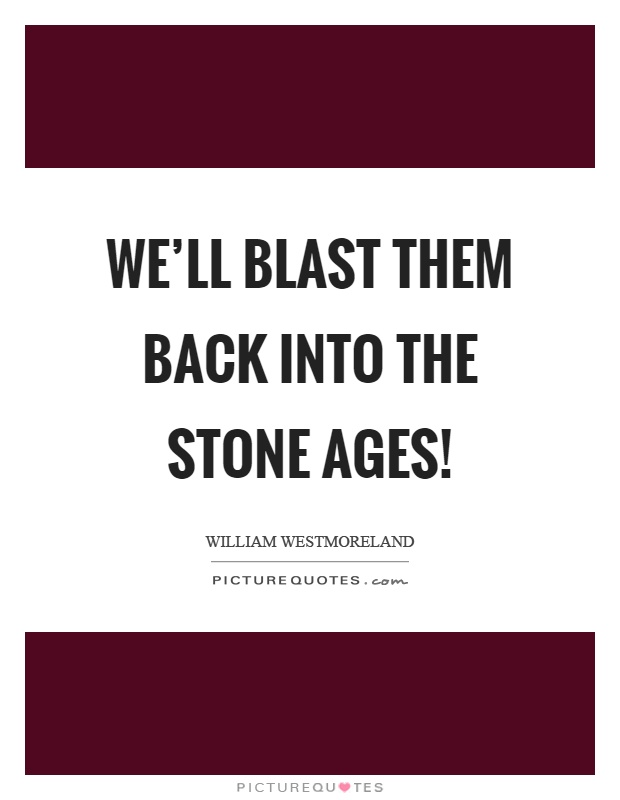 We'll blast them back into the stone ages! Picture Quote #1
