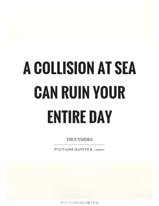 A collision at sea can ruin your entire day Picture Quote #1