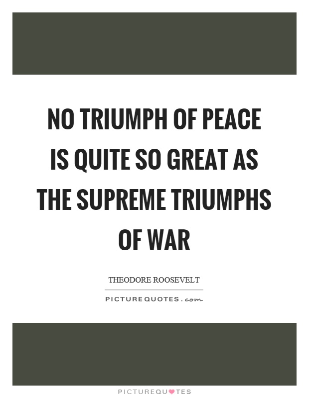 No triumph of peace is quite so great as the supreme triumphs of war Picture Quote #1
