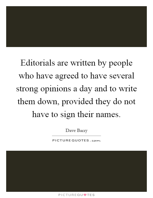 Editorials are written by people who have agreed to have several strong opinions a day and to write them down, provided they do not have to sign their names Picture Quote #1