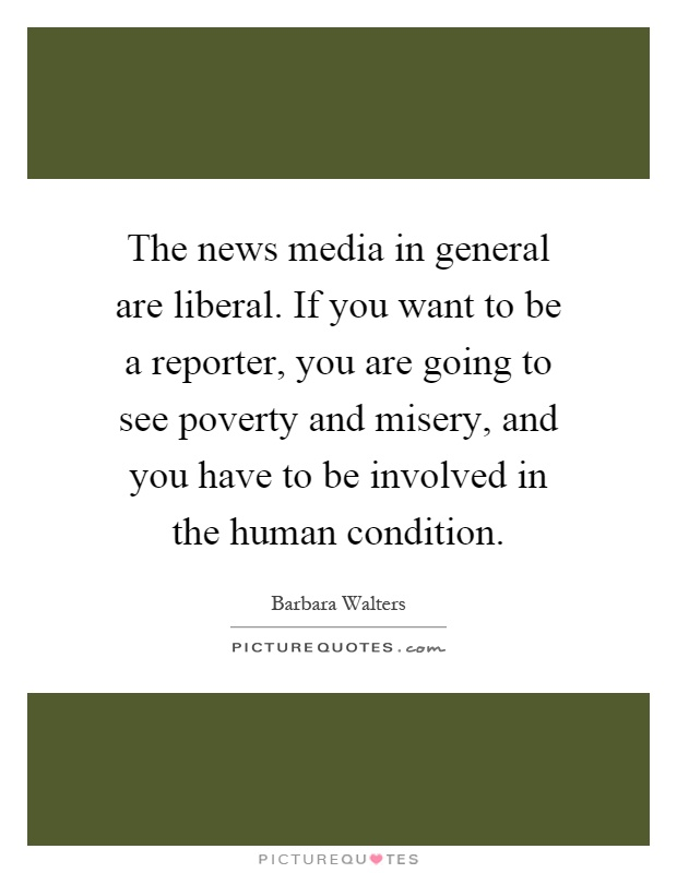 The news media in general are liberal. If you want to be a reporter, you are going to see poverty and misery, and you have to be involved in the human condition Picture Quote #1