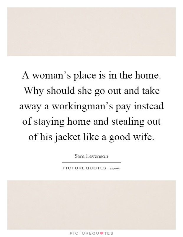 A woman's place is in the home. Why should she go out and take away a workingman's pay instead of staying home and stealing out of his jacket like a good wife Picture Quote #1
