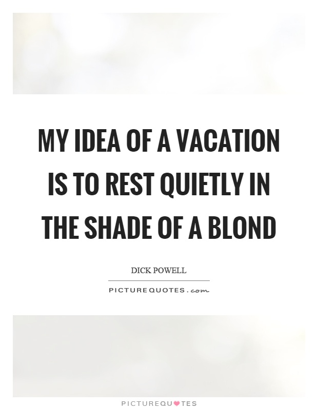 My idea of a vacation is to rest quietly in the shade of a blond Picture Quote #1