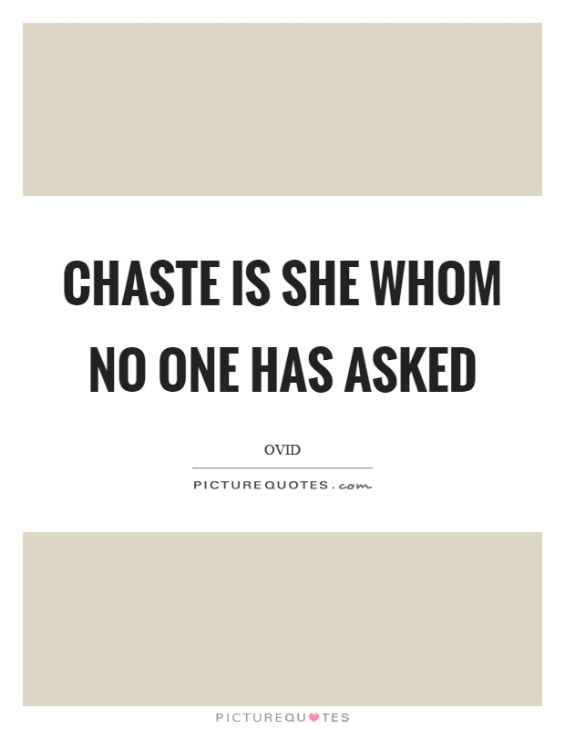 Chaste is she whom no one has asked Picture Quote #1