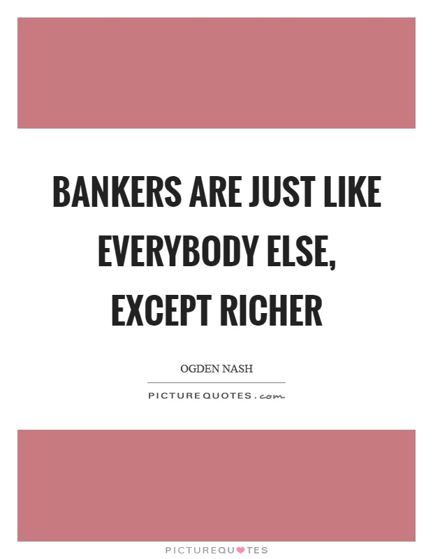 Bankers are just like everybody else, except richer Picture Quote #1