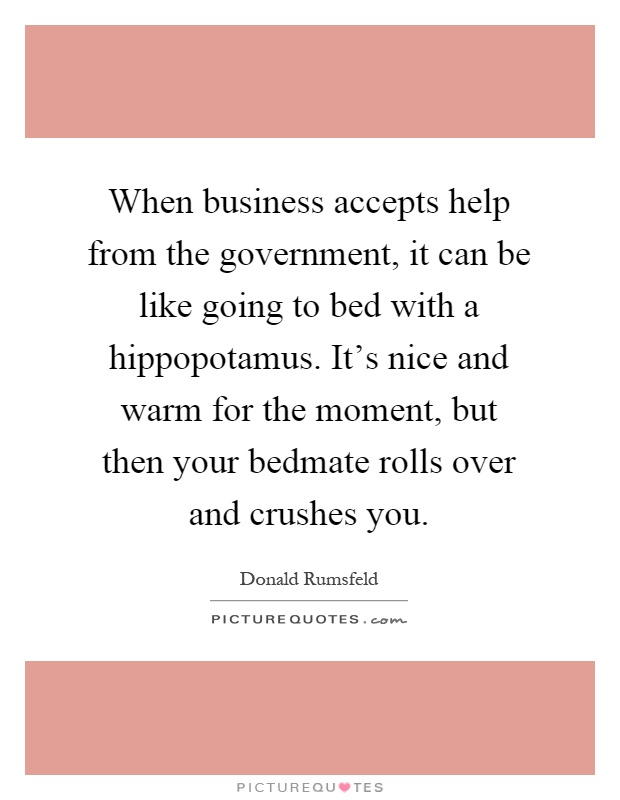 When business accepts help from the government, it can be like going to bed with a hippopotamus. It's nice and warm for the moment, but then your bedmate rolls over and crushes you Picture Quote #1