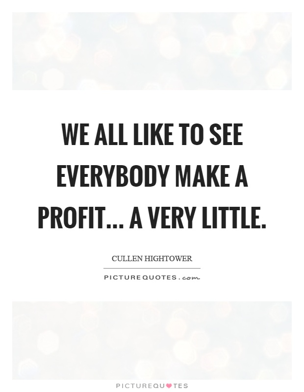 We all like to see everybody make a profit... a very little Picture Quote #1