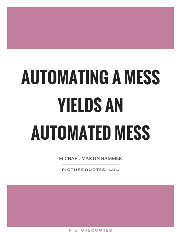 Automating a mess yields an automated mess Picture Quote #1