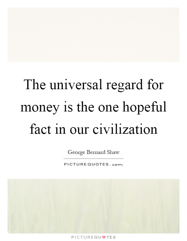 The universal regard for money is the one hopeful fact in our civilization Picture Quote #1