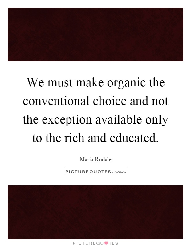 We must make organic the conventional choice and not the exception available only to the rich and educated Picture Quote #1