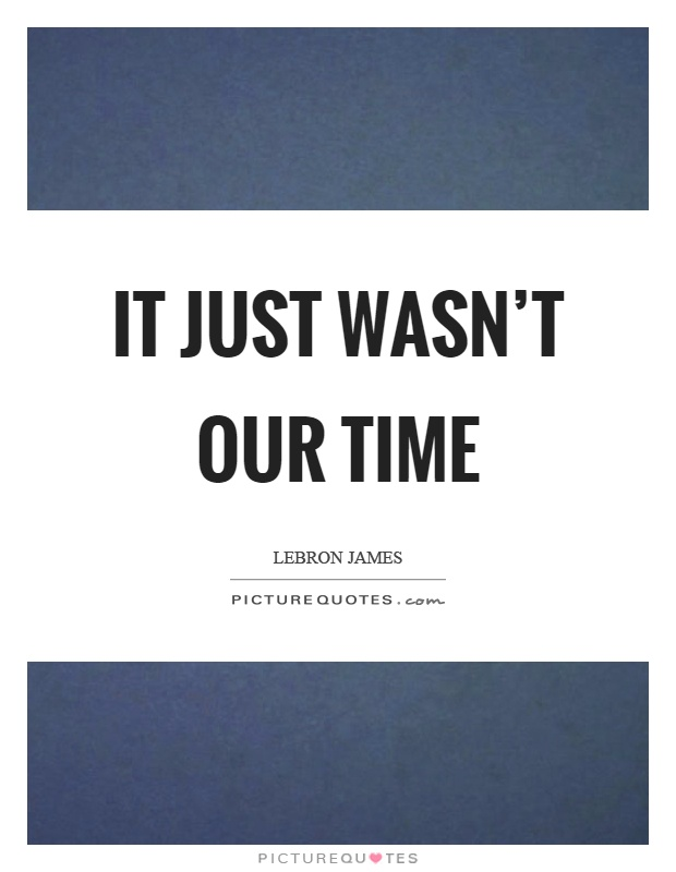 It just wasn't our time Picture Quote #1