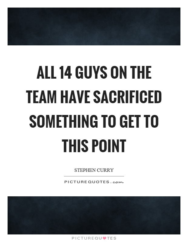 All 14 guys on the team have sacrificed something to get to this point Picture Quote #1