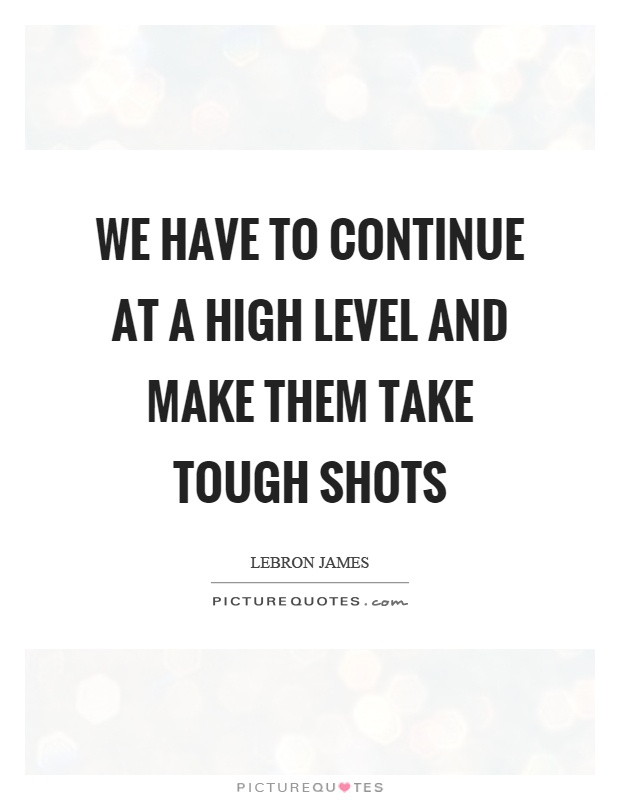 We have to continue at a high level and make them take tough shots Picture Quote #1