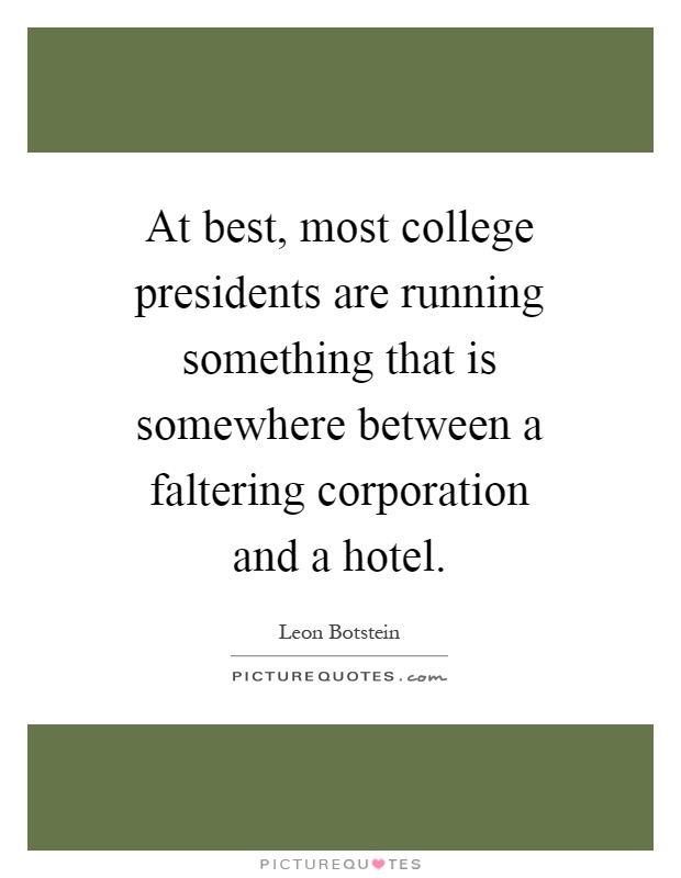 At best, most college presidents are running something that is somewhere between a faltering corporation and a hotel Picture Quote #1