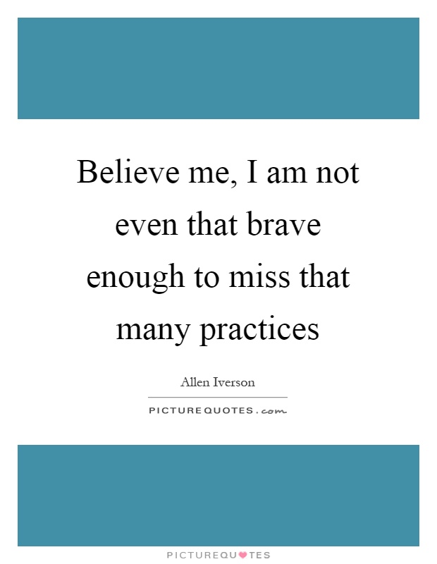 Believe me, I am not even that brave enough to miss that many practices Picture Quote #1