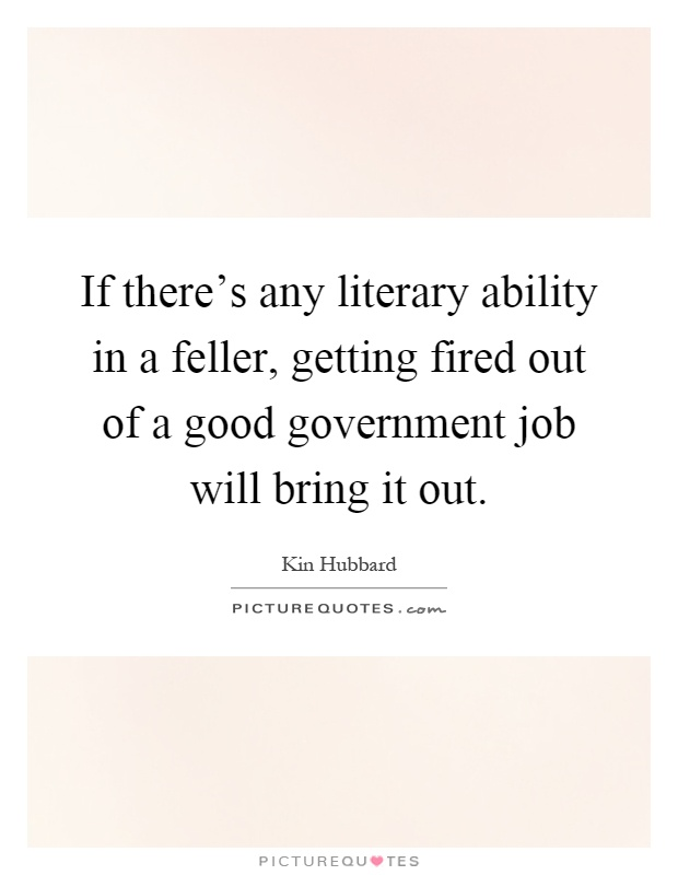 If there's any literary ability in a feller, getting fired out of a good government job will bring it out Picture Quote #1