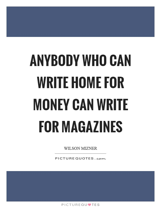 Anybody who can write home for money can write for magazines Picture Quote #1