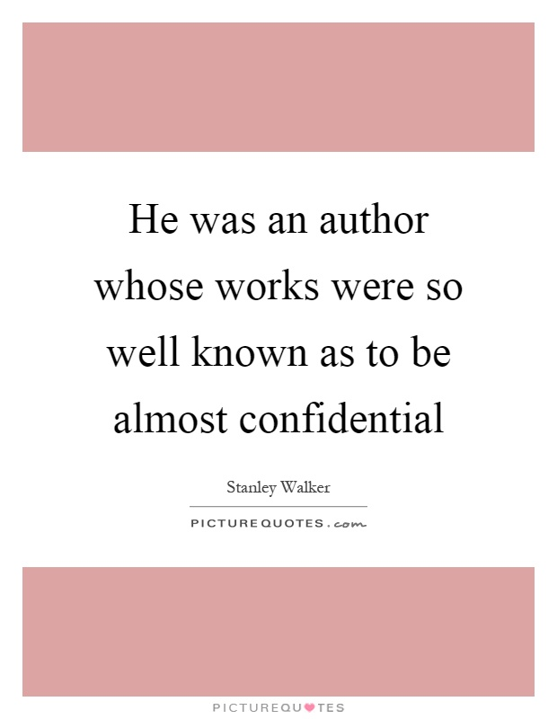 He was an author whose works were so well known as to be almost confidential Picture Quote #1