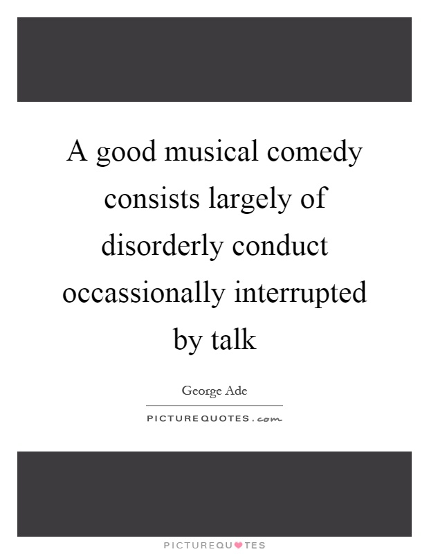 A good musical comedy consists largely of disorderly conduct occassionally interrupted by talk Picture Quote #1