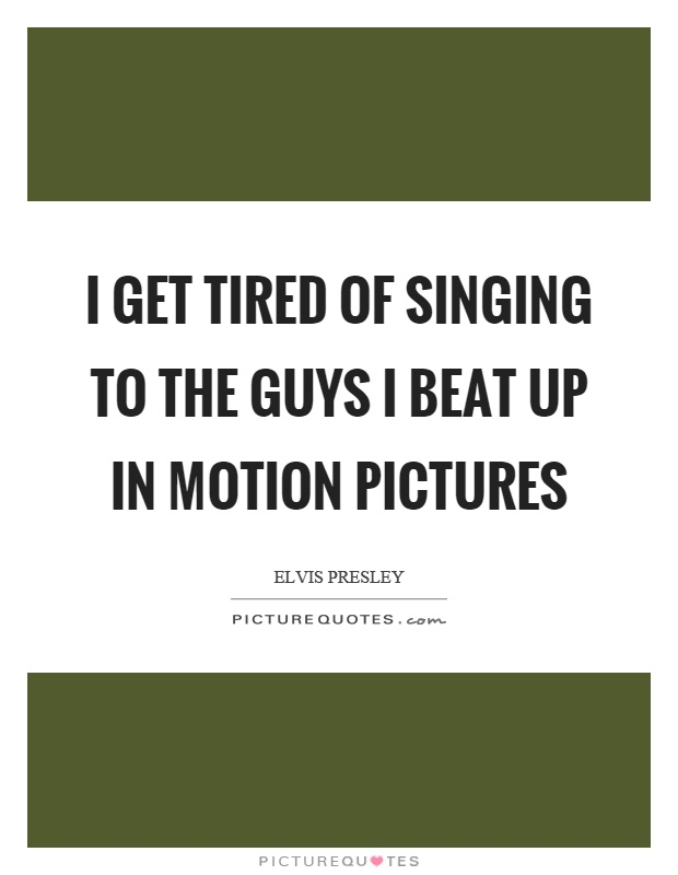 I get tired of singing to the guys I beat up in motion pictures Picture Quote #1
