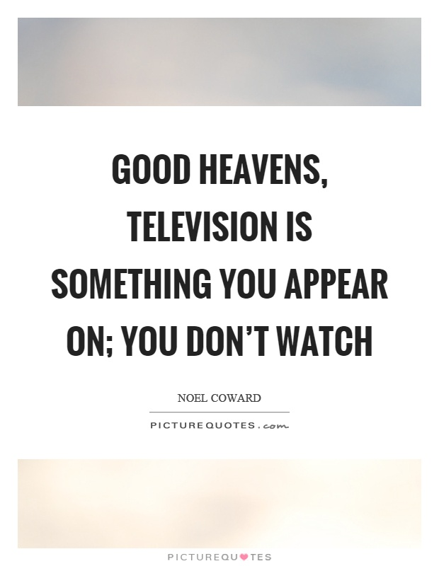 Good heavens, television is something you appear on; you don't watch Picture Quote #1