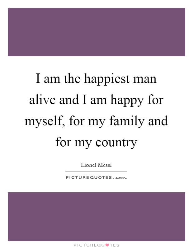 I am the happiest man alive and I am happy for myself, for my family and for my country Picture Quote #1
