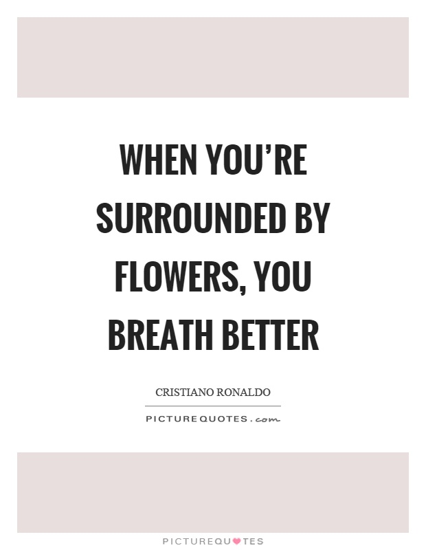 When you're surrounded by flowers, you breath better Picture Quote #1