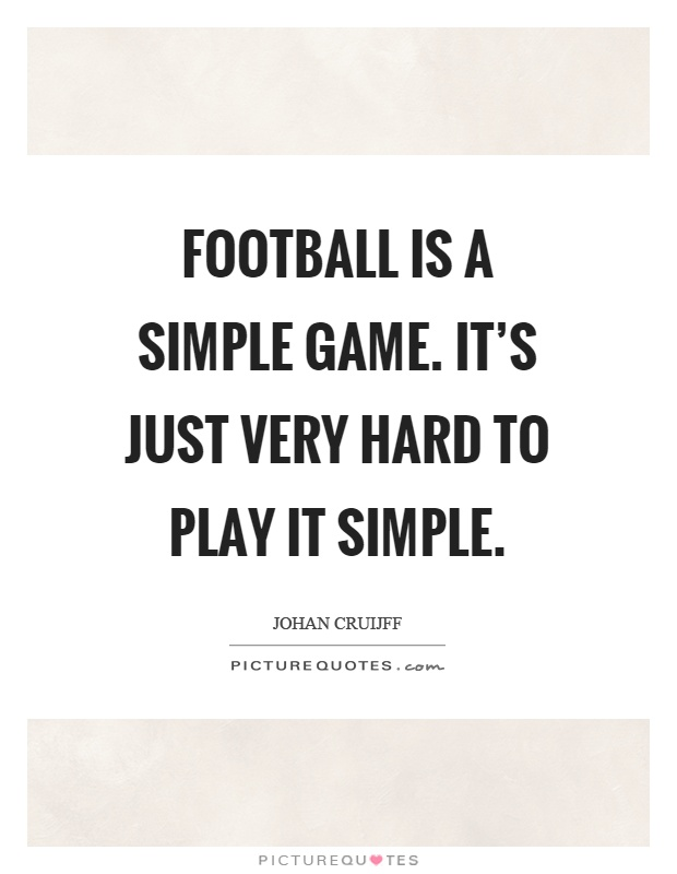 Football is a simple game. It's just very hard to play it simple Picture Quote #1