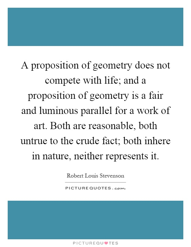 A proposition of geometry does not compete with life; and a proposition of geometry is a fair and luminous parallel for a work of art. Both are reasonable, both untrue to the crude fact; both inhere in nature, neither represents it Picture Quote #1